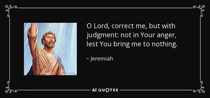 O Lord, correct me, but with judgment: not in Your anger, lest You bring me to nothing. - Jeremiah