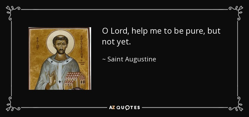 O Lord, help me to be pure, but not yet. - Saint Augustine