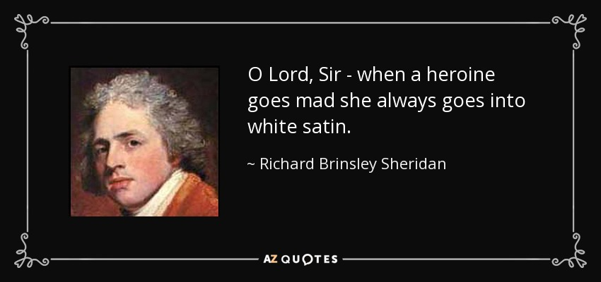 O Lord, Sir - when a heroine goes mad she always goes into white satin. - Richard Brinsley Sheridan