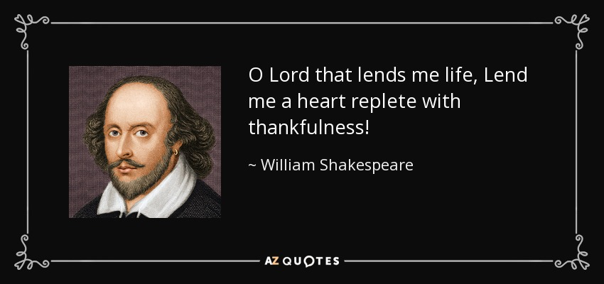 O Lord that lends me life, Lend me a heart replete with thankfulness! - William Shakespeare