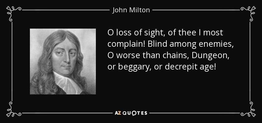 O loss of sight, of thee I most complain! Blind among enemies, O worse than chains, Dungeon, or beggary, or decrepit age! - John Milton