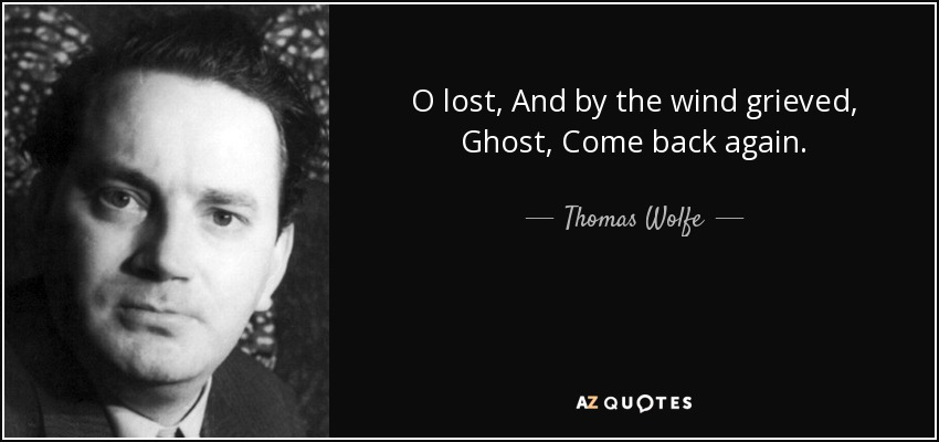 O lost, And by the wind grieved, Ghost, Come back again. - Thomas Wolfe
