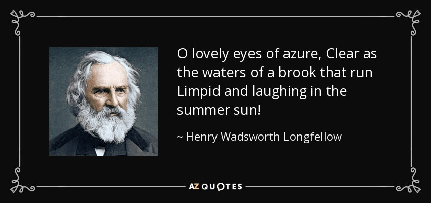 O lovely eyes of azure, Clear as the waters of a brook that run Limpid and laughing in the summer sun! - Henry Wadsworth Longfellow