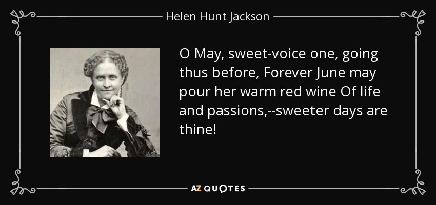 O May, sweet-voice one, going thus before, Forever June may pour her warm red wine Of life and passions,--sweeter days are thine! - Helen Hunt Jackson