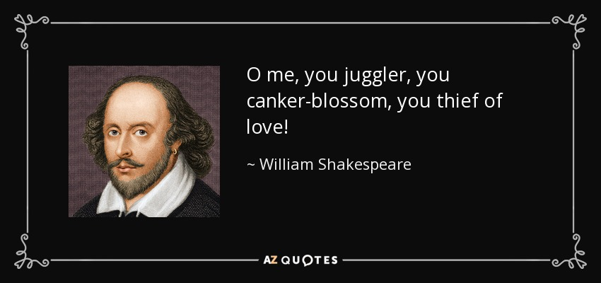 O me, you juggler, you canker-blossom, you thief of love! - William Shakespeare