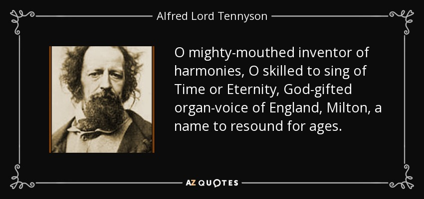 O mighty-mouthed inventor of harmonies, O skilled to sing of Time or Eternity, God-gifted organ-voice of England, Milton, a name to resound for ages. - Alfred Lord Tennyson