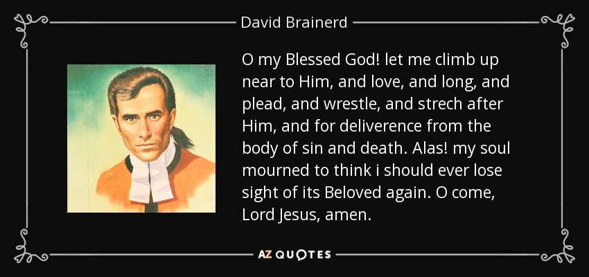 O my Blessed God! let me climb up near to Him, and love, and long, and plead, and wrestle, and strech after Him, and for deliverence from the body of sin and death. Alas! my soul mourned to think i should ever lose sight of its Beloved again. O come, Lord Jesus, amen. - David Brainerd