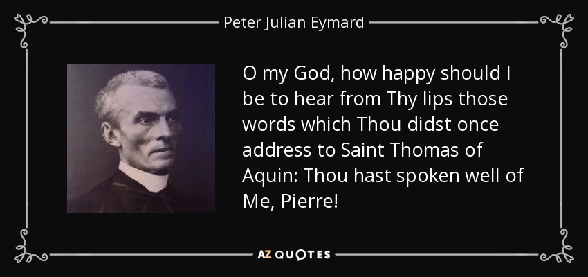 O my God, how happy should I be to hear from Thy lips those words which Thou didst once address to Saint Thomas of Aquin: Thou hast spoken well of Me, Pierre! - Peter Julian Eymard