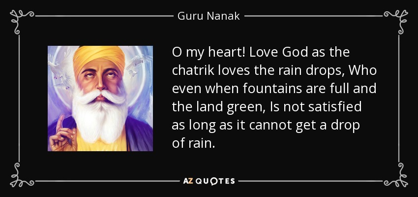 O my heart! Love God as the chatrik loves the rain drops, Who even when fountains are full and the land green, Is not satisfied as long as it cannot get a drop of rain. - Guru Nanak