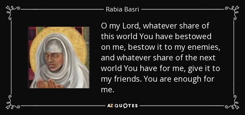 O my Lord, whatever share of this world You have bestowed on me, bestow it to my enemies, and whatever share of the next world You have for me, give it to my friends. You are enough for me. - Rabia Basri
