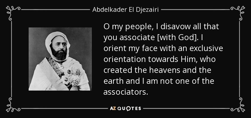 O my people, I disavow all that you associate [with God]. I orient my face with an exclusive orientation towards Him, who created the heavens and the earth and I am not one of the associators. - Abdelkader El Djezairi