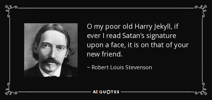 O my poor old Harry Jekyll, if ever I read Satan's signature upon a face, it is on that of your new friend. - Robert Louis Stevenson