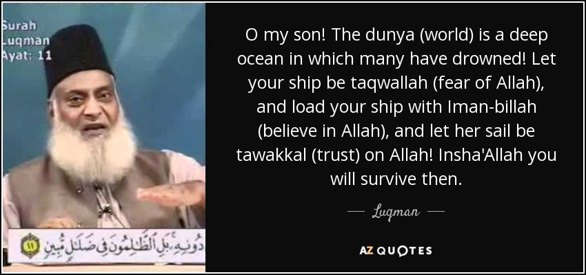 O my son! The dunya (world) is a deep ocean in which many have drowned! Let your ship be taqwallah (fear of Allah), and load your ship with Iman-billah (believe in Allah), and let her sail be tawakkal (trust) on Allah! Insha'Allah you will survive then. - Luqman