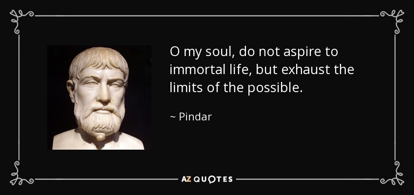 O my soul, do not aspire to immortal life, but exhaust the limits of the possible. - Pindar
