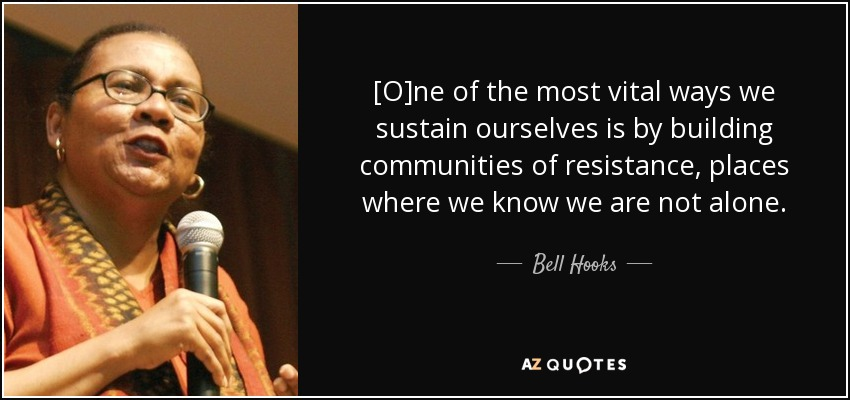 [O]ne of the most vital ways we sustain ourselves is by building communities of resistance, places where we know we are not alone. - Bell Hooks