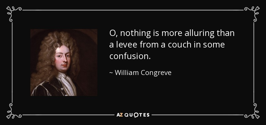 O, nothing is more alluring than a levee from a couch in some confusion. - William Congreve