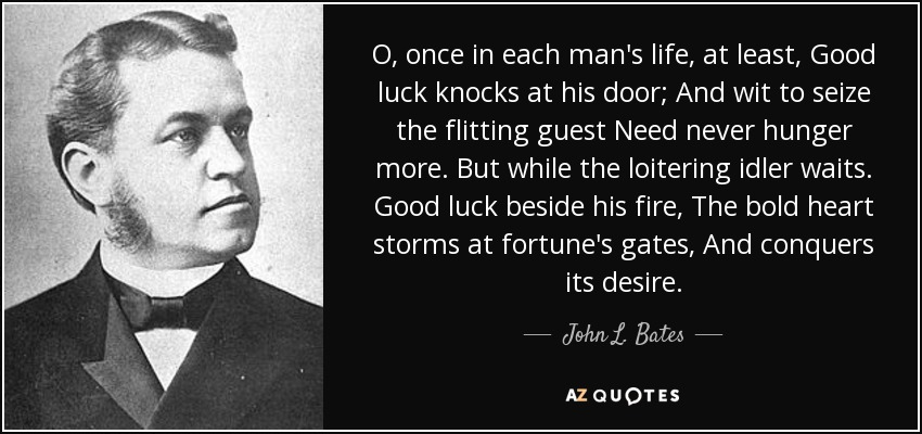 O, once in each man's life, at least, Good luck knocks at his door; And wit to seize the flitting guest Need never hunger more. But while the loitering idler waits. Good luck beside his fire, The bold heart storms at fortune's gates, And conquers its desire. - John L. Bates
