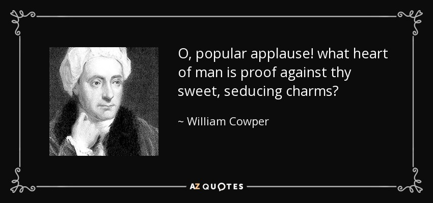 O, popular applause! what heart of man is proof against thy sweet, seducing charms? - William Cowper