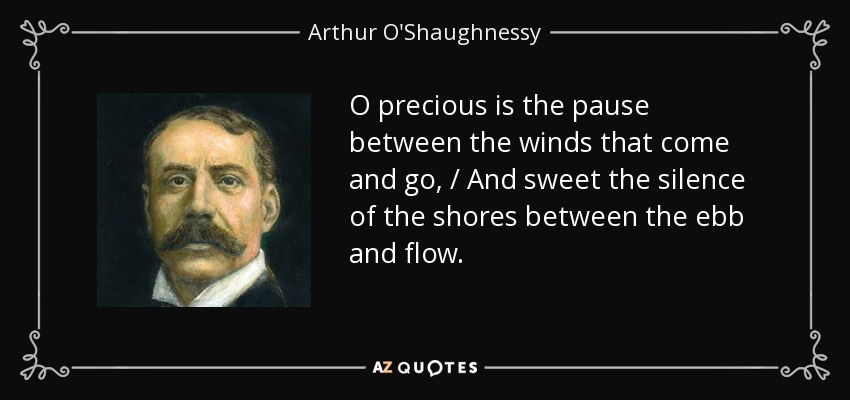 O precious is the pause between the winds that come and go, / And sweet the silence of the shores between the ebb and flow. - Arthur O'Shaughnessy