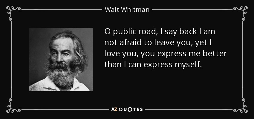 O public road, I say back I am not afraid to leave you, yet I love you, you express me better than I can express myself. - Walt Whitman
