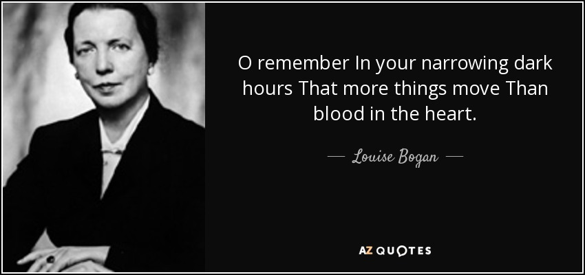 O remember In your narrowing dark hours That more things move Than blood in the heart. - Louise Bogan