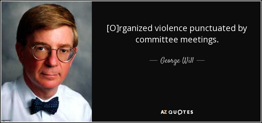 [O]rganized violence punctuated by committee meetings. - George Will
