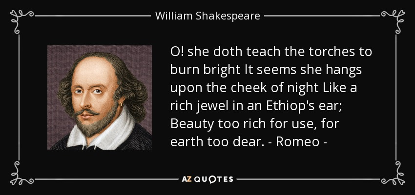 O! she doth teach the torches to burn bright It seems she hangs upon the cheek of night Like a rich jewel in an Ethiop's ear; Beauty too rich for use, for earth too dear. - Romeo - - William Shakespeare