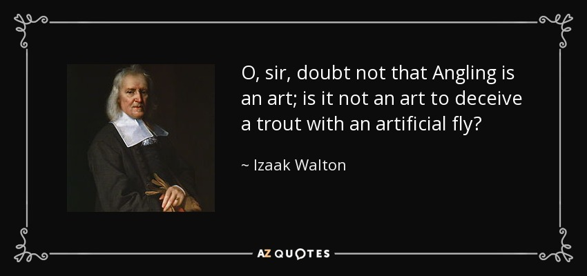 O, sir, doubt not that Angling is an art; is it not an art to deceive a trout with an artificial fly? - Izaak Walton