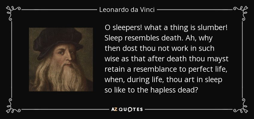 O sleepers! what a thing is slumber! Sleep resembles death. Ah, why then dost thou not work in such wise as that after death thou mayst retain a resemblance to perfect life, when, during life, thou art in sleep so like to the hapless dead? - Leonardo da Vinci