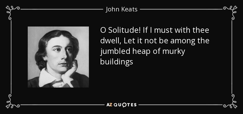 O Solitude! If I must with thee dwell, Let it not be among the jumbled heap of murky buildings - John Keats