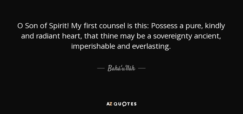O Son of Spirit! My first counsel is this: Possess a pure, kindly and radiant heart, that thine may be a sovereignty ancient, imperishable and everlasting. - Bahá'u'lláh