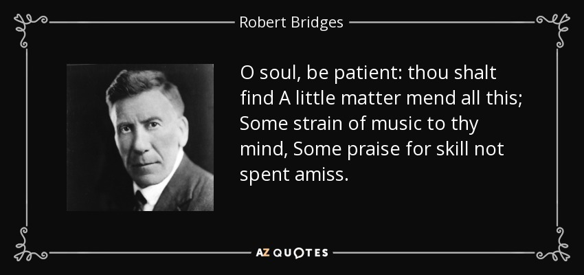O soul, be patient: thou shalt find A little matter mend all this; Some strain of music to thy mind, Some praise for skill not spent amiss. - Robert Bridges