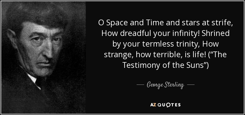 "O Space and Time and stars at strife, How dreadful your infinity! Shrined by your termless trinity, How strange, how terrible, is life! (""The Testimony of the Suns"") - George Sterling"