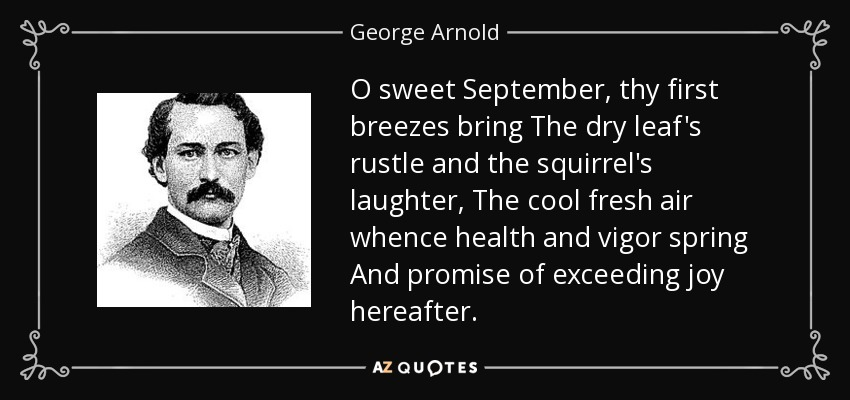 O sweet September, thy first breezes bring The dry leaf's rustle and the squirrel's laughter, The cool fresh air whence health and vigor spring And promise of exceeding joy hereafter. - George Arnold