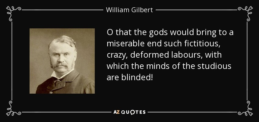 O that the gods would bring to a miserable end such fictitious, crazy, deformed labours, with which the minds of the studious are blinded! - William Gilbert