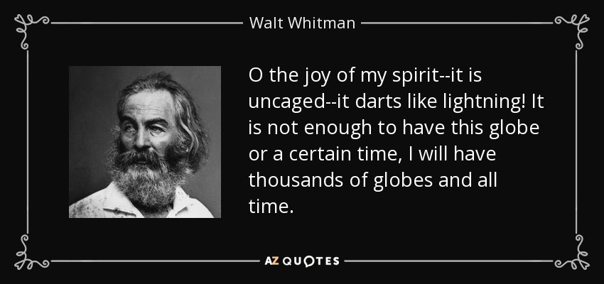 O the joy of my spirit--it is uncaged--it darts like lightning! It is not enough to have this globe or a certain time, I will have thousands of globes and all time. - Walt Whitman