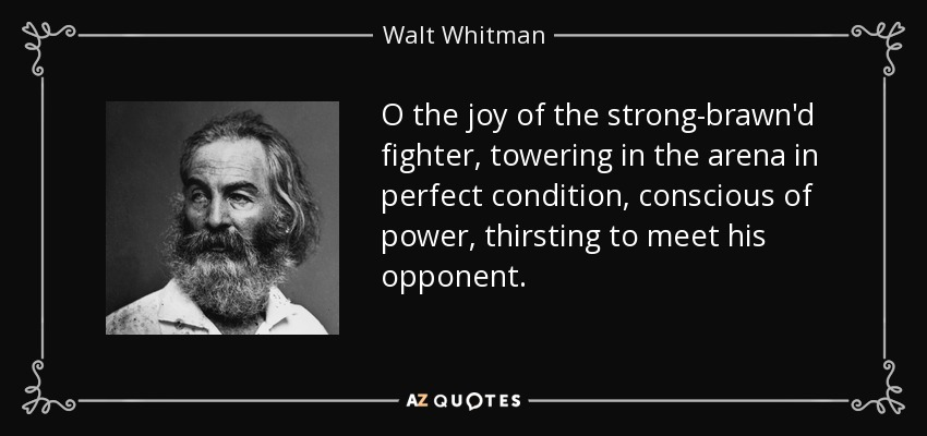 O the joy of the strong-brawn'd fighter, towering in the arena in perfect condition, conscious of power, thirsting to meet his opponent. - Walt Whitman