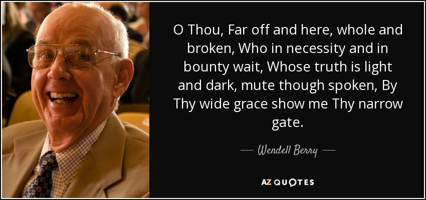 O Thou, Far off and here, whole and broken, Who in necessity and in bounty wait, Whose truth is light and dark, mute though spoken, By Thy wide grace show me Thy narrow gate. - Wendell Berry