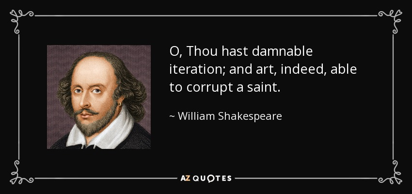 O, Thou hast damnable iteration; and art, indeed, able to corrupt a saint. - William Shakespeare