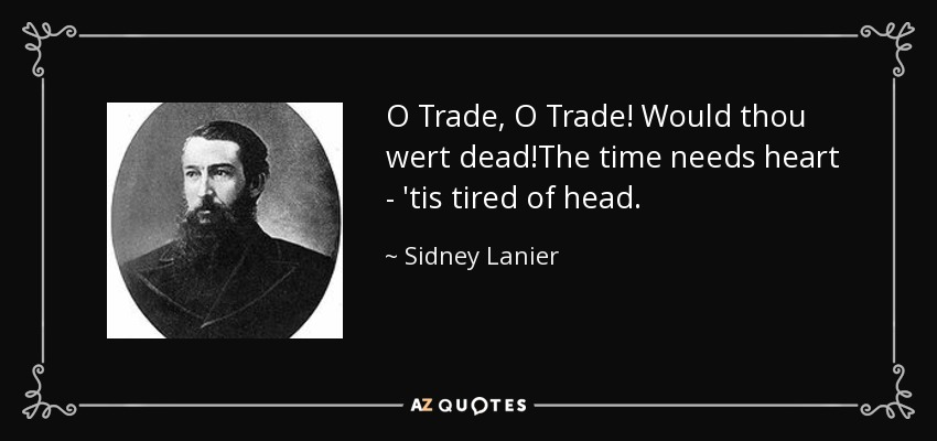 O Trade, O Trade! Would thou wert dead!The time needs heart - 'tis tired of head. - Sidney Lanier
