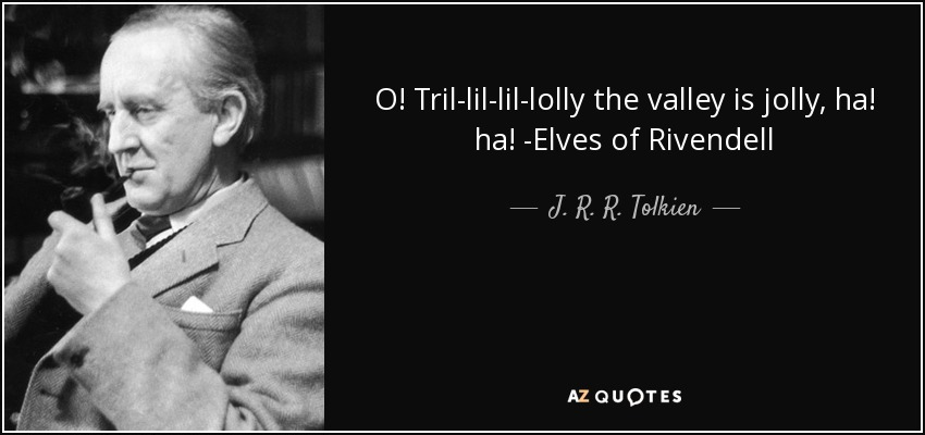 O! Tril-lil-lil-lolly the valley is jolly, ha! ha! -Elves of Rivendell - J. R. R. Tolkien