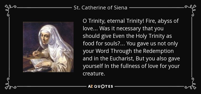 O Trinity, eternal Trinity! Fire, abyss of love... Was it necessary that you should give Even the Holy Trinity as food for souls?... You gave us not only your Word Through the Redemption and in the Eucharist, But you also gave yourself In the fullness of love for your creature. - St. Catherine of Siena