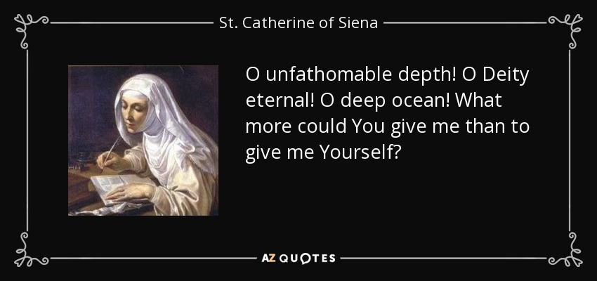 O unfathomable depth! O Deity eternal! O deep ocean! What more could You give me than to give me Yourself? - St. Catherine of Siena