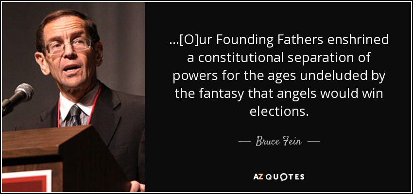 ...[O]ur Founding Fathers enshrined a constitutional separation of powers for the ages undeluded by the fantasy that angels would win elections. - Bruce Fein