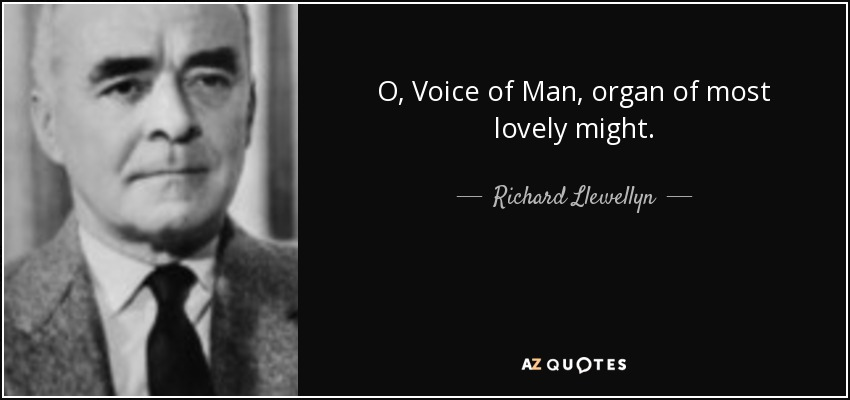 O, Voice of Man, organ of most lovely might. - Richard Llewellyn
