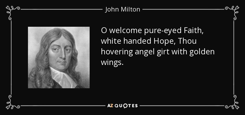 O welcome pure-eyed Faith, white handed Hope, Thou hovering angel girt with golden wings. - John Milton