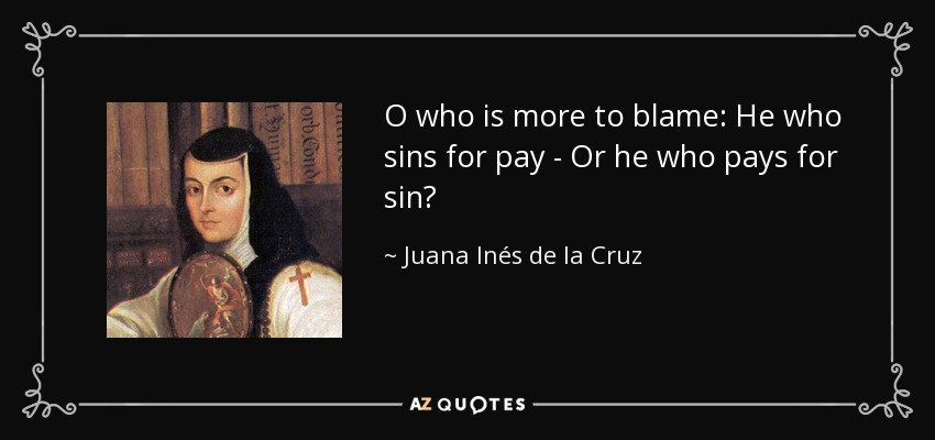 O who is more to blame: He who sins for pay - Or he who pays for sin? - Juana Inés de la Cruz