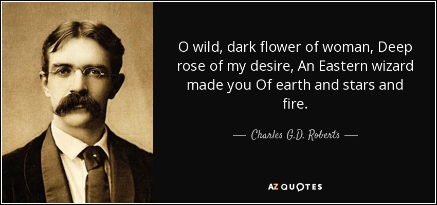 O wild, dark flower of woman, Deep rose of my desire, An Eastern wizard made you Of earth and stars and fire. - Charles G.D. Roberts