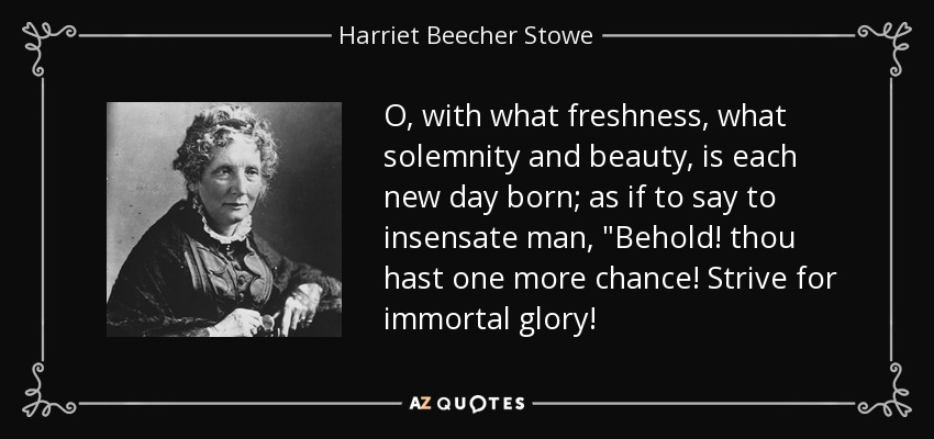 O, with what freshness, what solemnity and beauty, is each new day born; as if to say to insensate man,