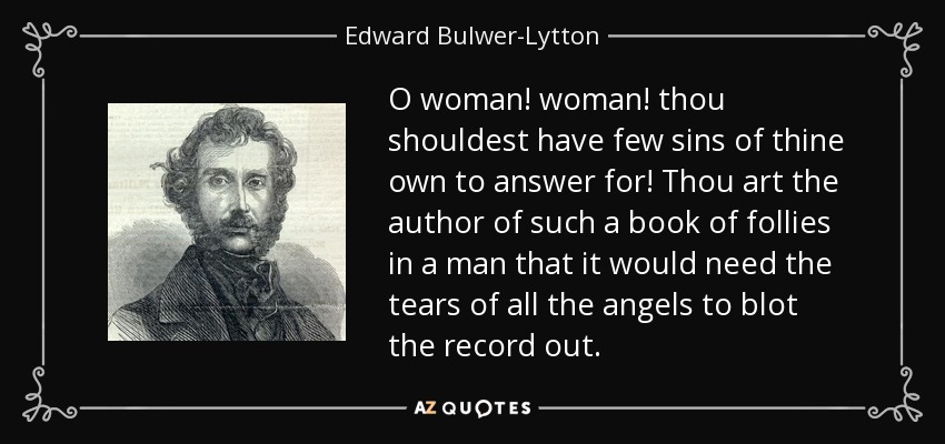 O woman! woman! thou shouldest have few sins of thine own to answer for! Thou art the author of such a book of follies in a man that it would need the tears of all the angels to blot the record out. - Edward Bulwer-Lytton, 1st Baron Lytton